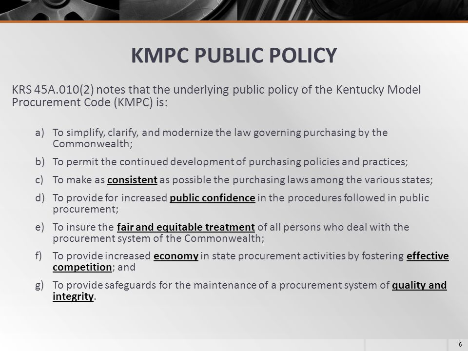 May 8, 2013 KMPC PUBLIC POLICY. KRS 45A.010(2) notes that the underlying public policy of the Kentucky Model Procurement Code (KMPC) is: