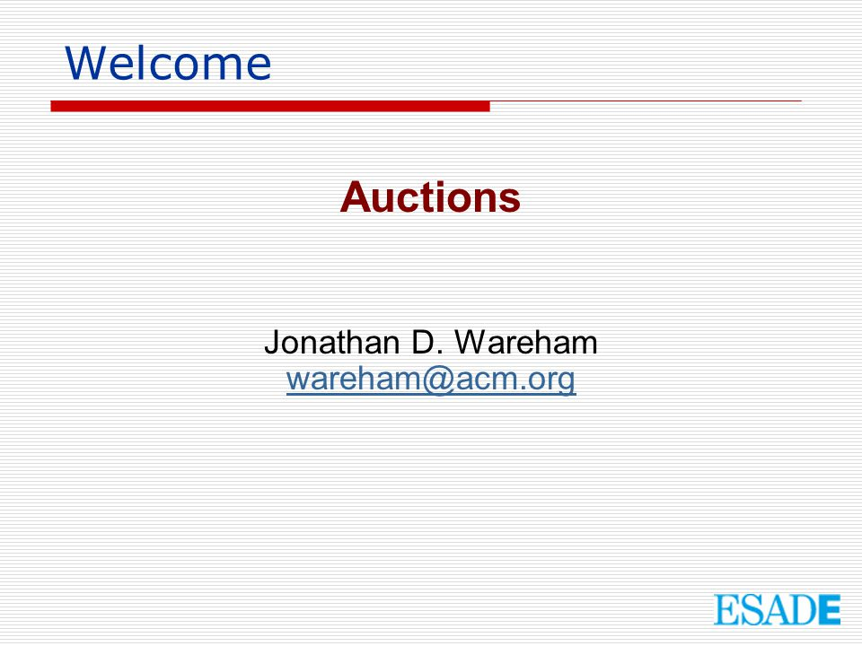 Welcome Auctions Jonathan D. Wareham wareham@acm.org