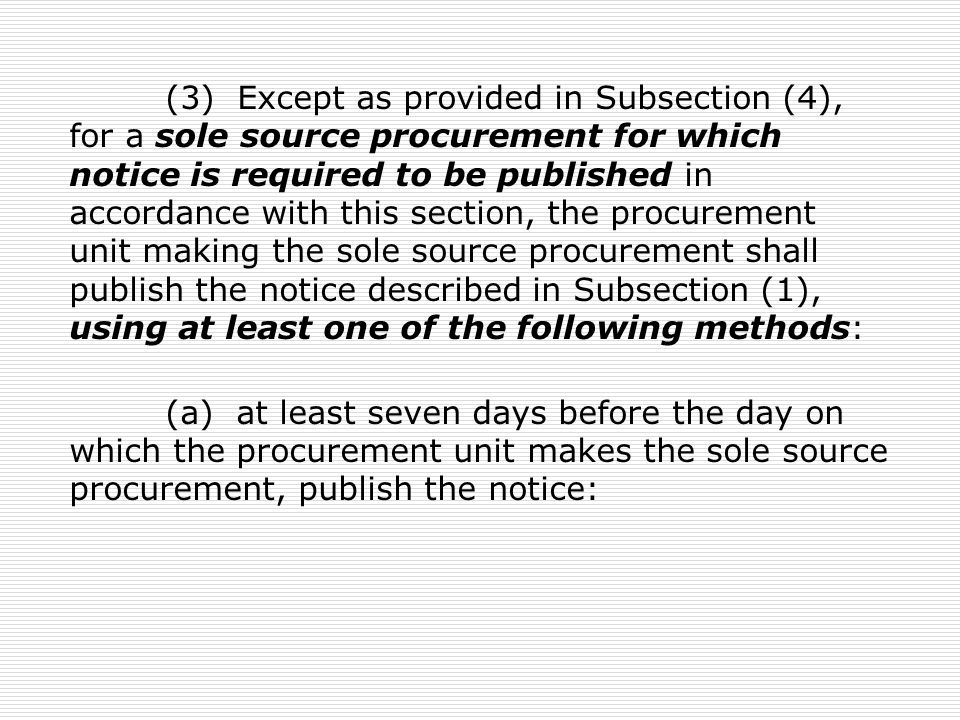 (3) Except as provided in Subsection (4), for a sole source procurement for which notice is required to be published in accordance with this section, the procurement unit making the sole source procurement shall publish the notice described in Subsection (1), using at least one of the following methods: (a) at least seven days before the day on which the procurement unit makes the sole source procurement, publish the notice: