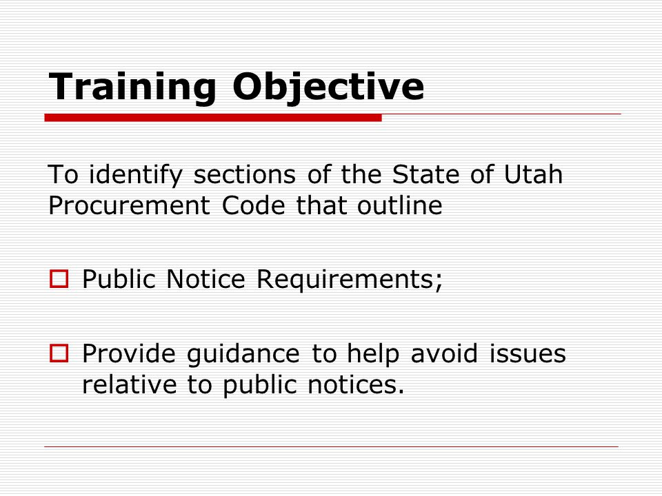 Training Objective To identify sections of the State of Utah Procurement Code that outline. Public Notice Requirements;