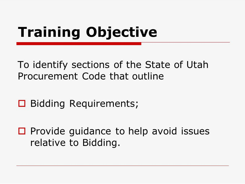 Training Objective To identify sections of the State of Utah Procurement Code that outline. Bidding Requirements;