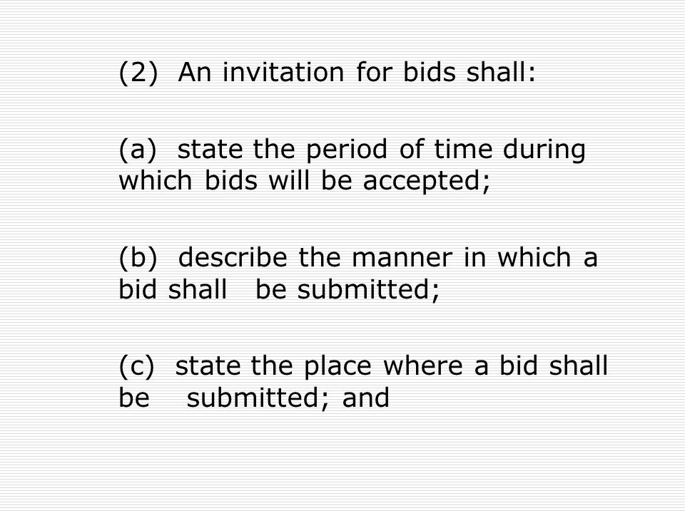 (2) An invitation for bids shall: (a) state the period of time during which bids will be accepted; (b) describe the manner in which a bid shall be submitted; (c) state the place where a bid shall be submitted; and