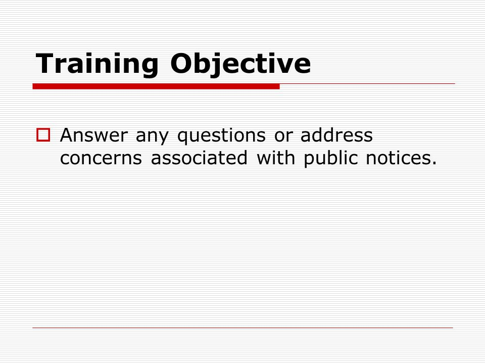 Training Objective Answer any questions or address concerns associated with public notices.