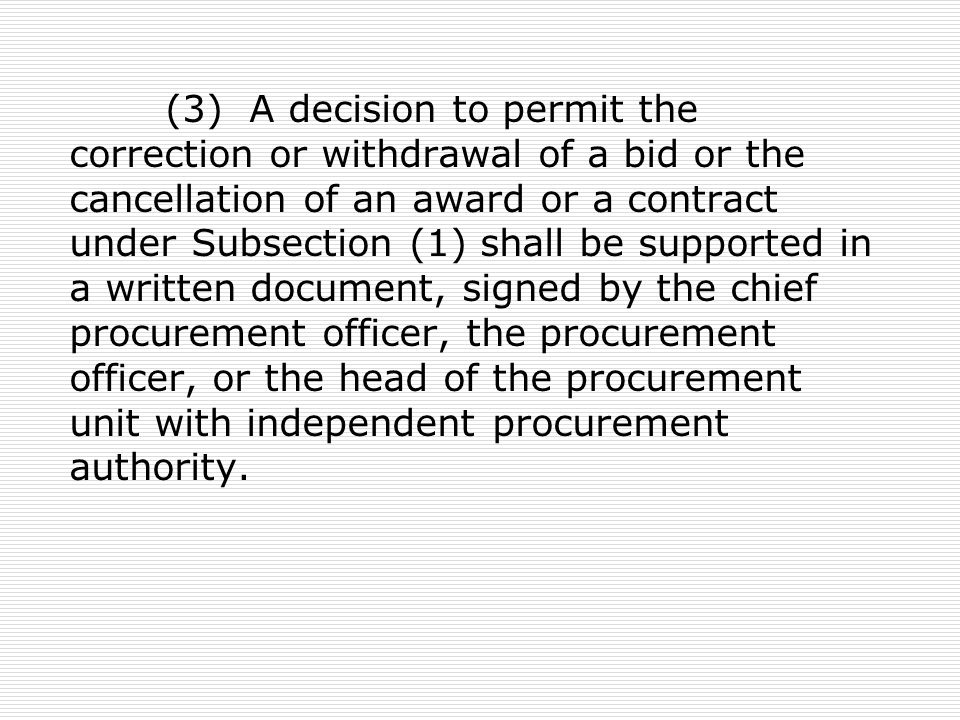 (3) A decision to permit the correction or withdrawal of a bid or the cancellation of an award or a contract under Subsection (1) shall be supported in a written document, signed by the chief procurement officer, the procurement officer, or the head of the procurement unit with independent procurement authority.
