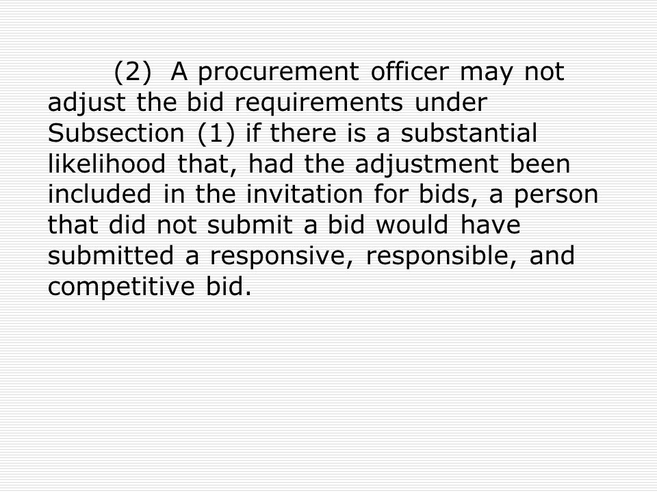 (2) A procurement officer may not adjust the bid requirements under Subsection (1) if there is a substantial likelihood that, had the adjustment been included in the invitation for bids, a person that did not submit a bid would have submitted a responsive, responsible, and competitive bid.