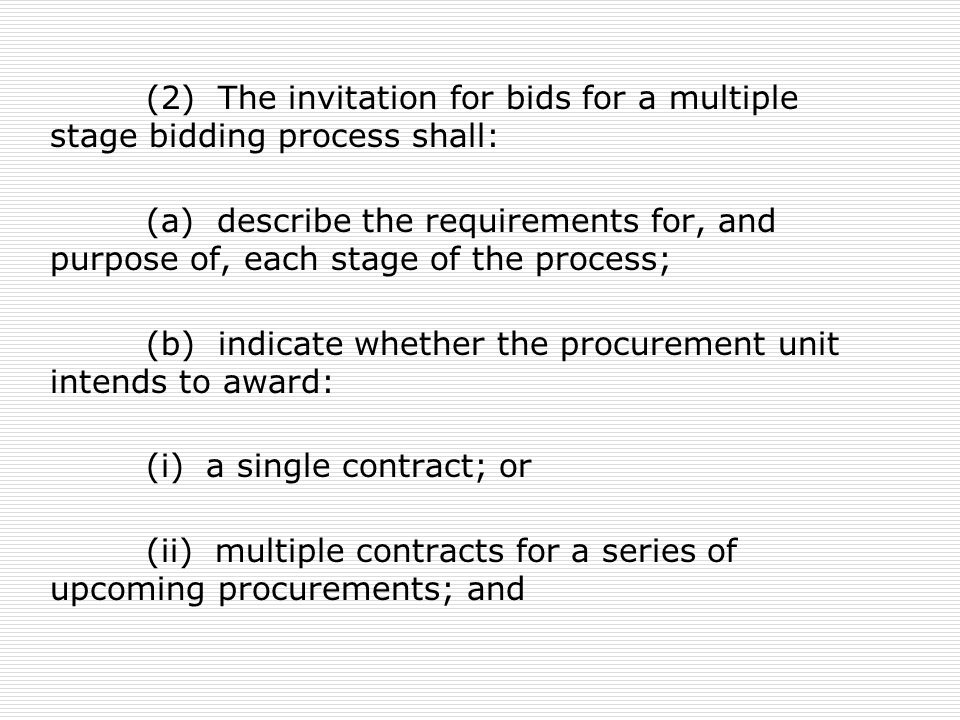 (2) The invitation for bids for a multiple stage bidding process shall: (a) describe the requirements for, and purpose of, each stage of the process; (b) indicate whether the procurement unit intends to award: (i) a single contract; or (ii) multiple contracts for a series of upcoming procurements; and