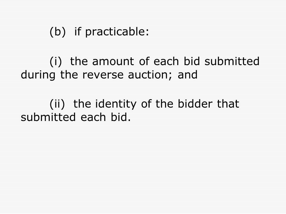 (b) if practicable: (i) the amount of each bid submitted during the reverse auction; and.