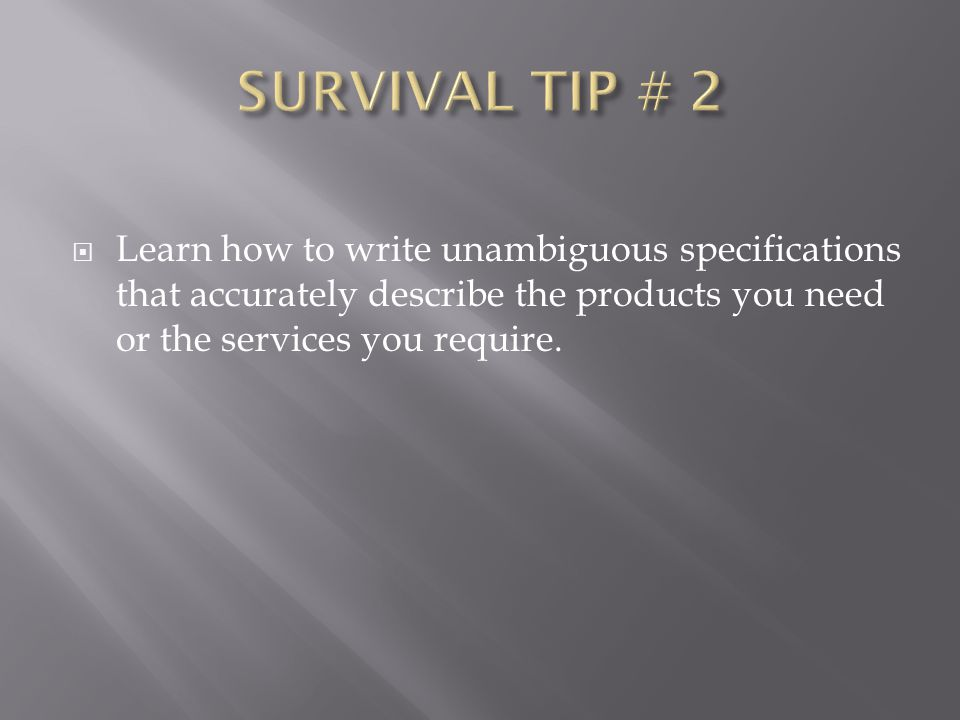 SURVIVAL TIP # 2 Learn how to write unambiguous specifications that accurately describe the products you need or the services you require.