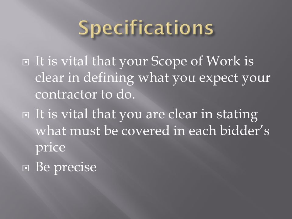 Specifications It is vital that your Scope of Work is clear in defining what you expect your contractor to do.