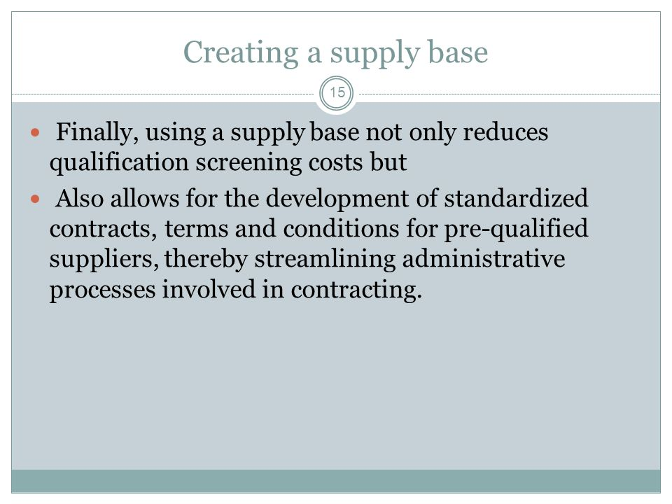 Creating a supply base Finally, using a supply base not only reduces qualification screening costs but.