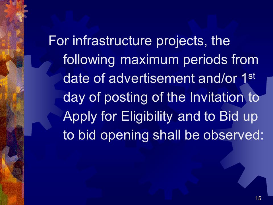 For infrastructure projects, the following maximum periods from date of advertisement and/or 1st day of posting of the Invitation to Apply for Eligibility and to Bid up to bid opening shall be observed: