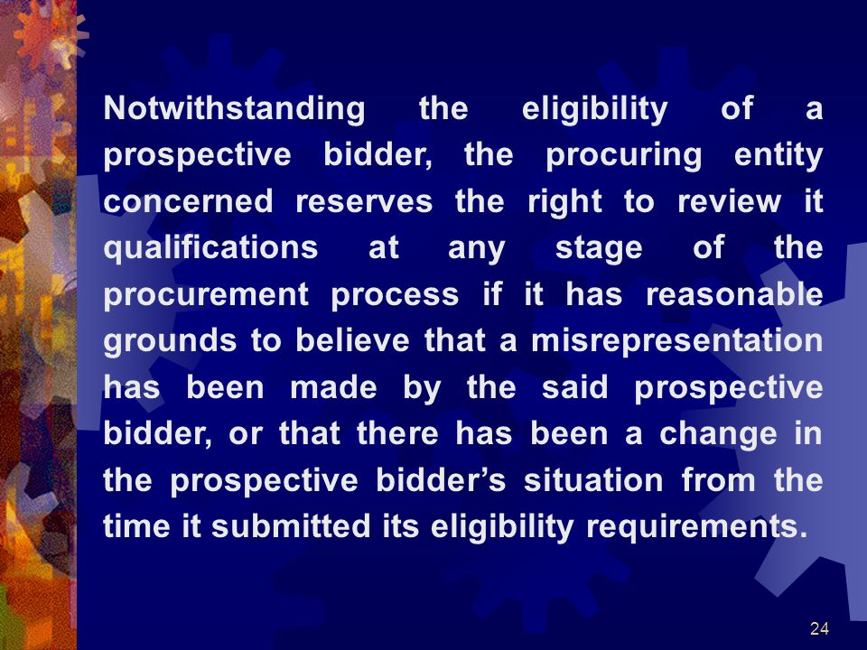 Notwithstanding the eligibility of a prospective bidder, the procuring entity concerned reserves the right to review it qualifications at any stage of the procurement process if it has reasonable grounds to believe that a misrepresentation has been made by the said prospective bidder, or that there has been a change in the prospective bidder's situation from the time it submitted its eligibility requirements.