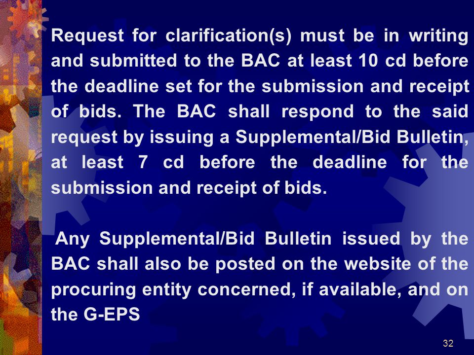 Request for clarification(s) must be in writing and submitted to the BAC at least 10 cd before the deadline set for the submission and receipt of bids. The BAC shall respond to the said request by issuing a Supplemental/Bid Bulletin, at least 7 cd before the deadline for the submission and receipt of bids.