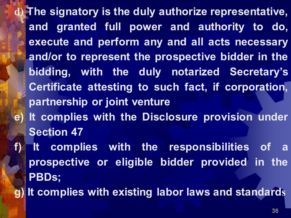 d) The signatory is the duly authorize representative, and granted full power and authority to do, execute and perform any and all acts necessary and/or to represent the prospective bidder in the bidding, with the duly notarized Secretary's Certificate attesting to such fact, if corporation, partnership or joint venture