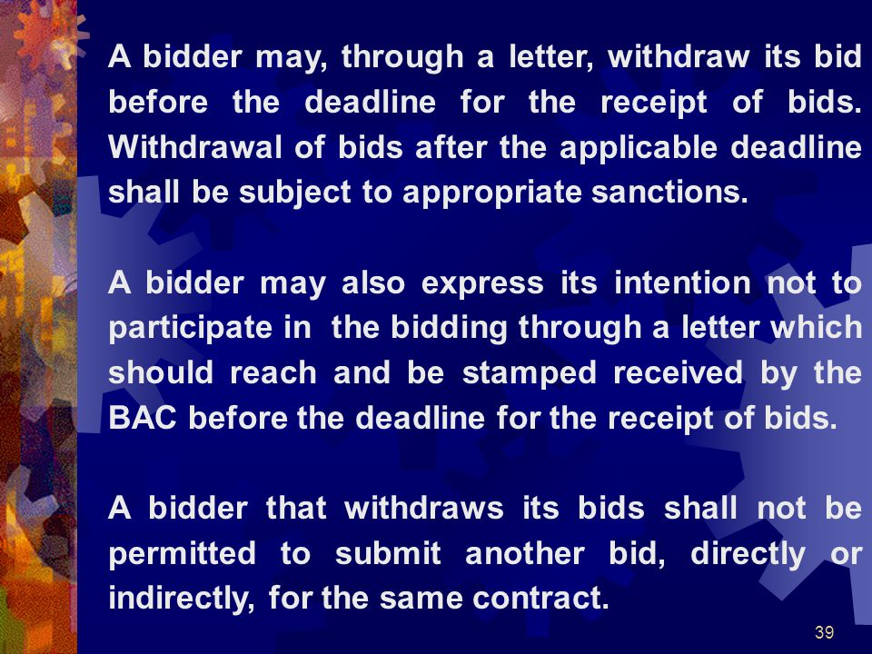 A bidder may, through a letter, withdraw its bid before the deadline for the receipt of bids. Withdrawal of bids after the applicable deadline shall be subject to appropriate sanctions.