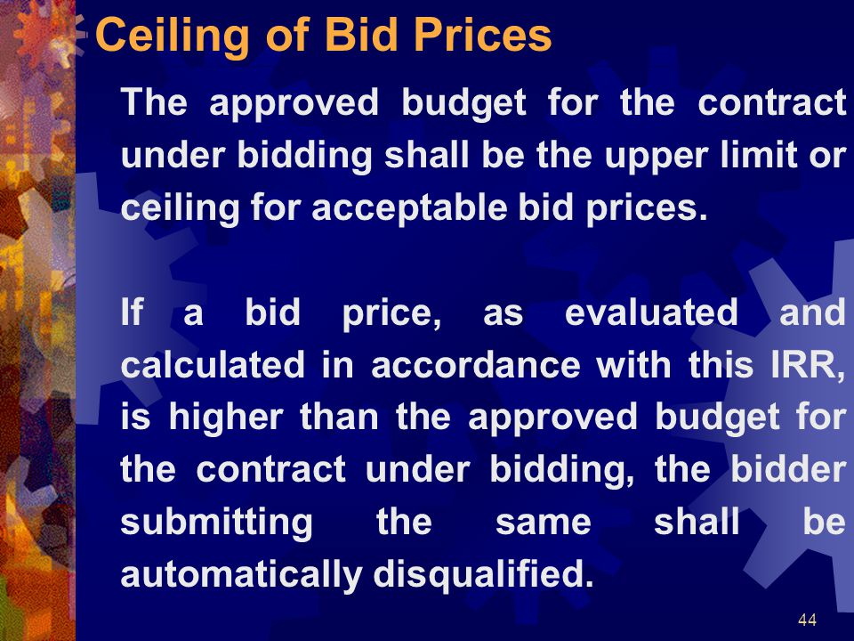 Ceiling of Bid Prices The approved budget for the contract under bidding shall be the upper limit or ceiling for acceptable bid prices.