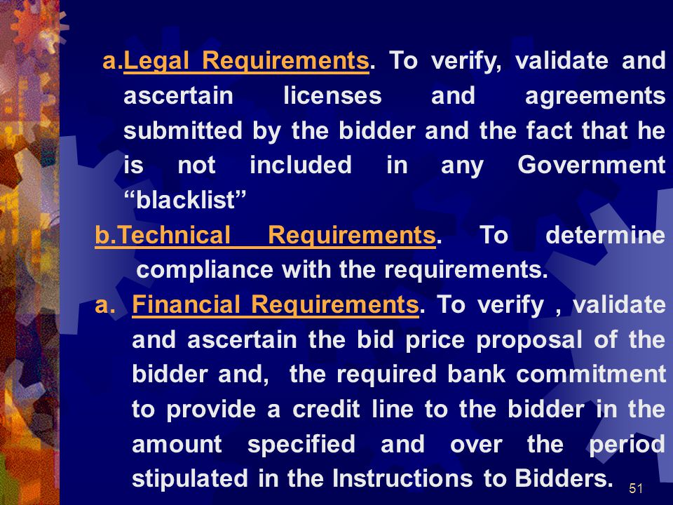 Legal Requirements. To verify, validate and ascertain licenses and agreements submitted by the bidder and the fact that he is not included in any Government blacklist