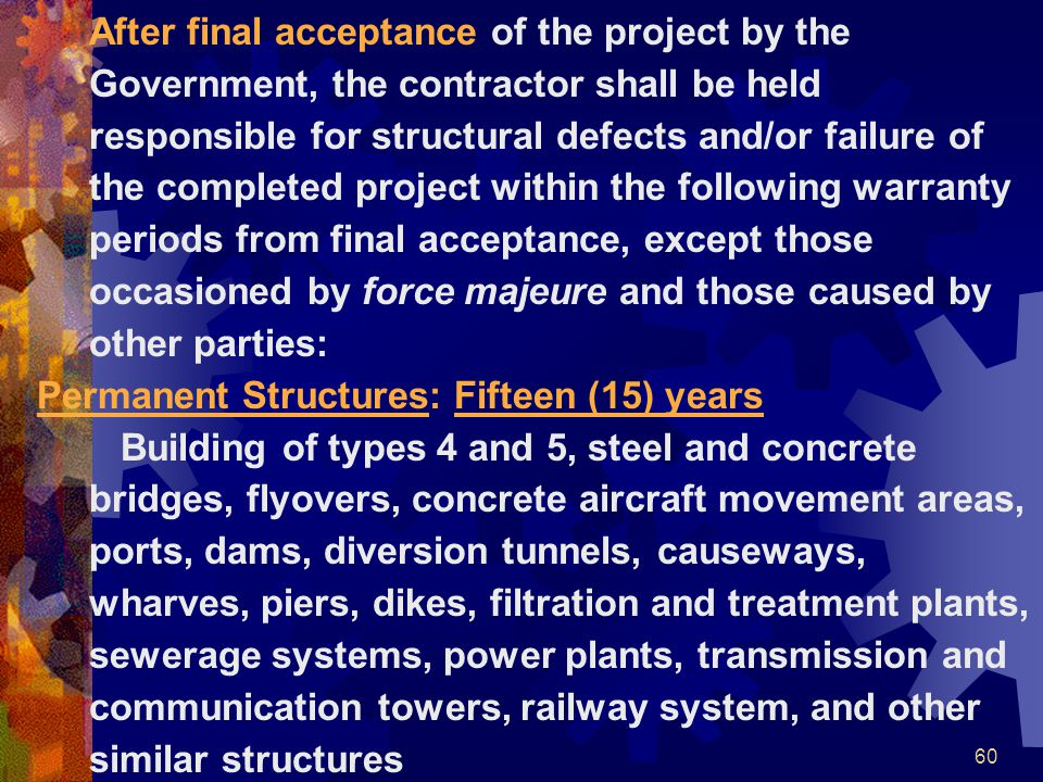 After final acceptance of the project by the Government, the contractor shall be held responsible for structural defects and/or failure of the completed project within the following warranty periods from final acceptance, except those occasioned by force majeure and those caused by other parties: