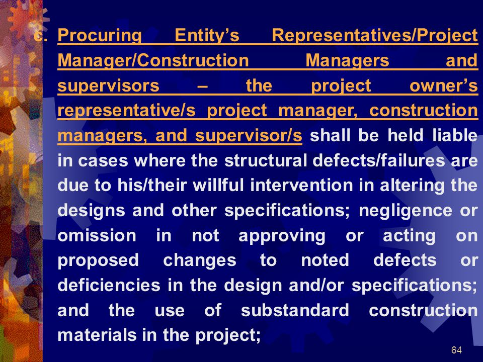 Procuring Entity's Representatives/Project Manager/Construction Managers and supervisors – the project owner's representative/s project manager, construction managers, and supervisor/s shall be held liable in cases where the structural defects/failures are due to his/their willful intervention in altering the designs and other specifications; negligence or omission in not approving or acting on proposed changes to noted defects or deficiencies in the design and/or specifications; and the use of substandard construction materials in the project;