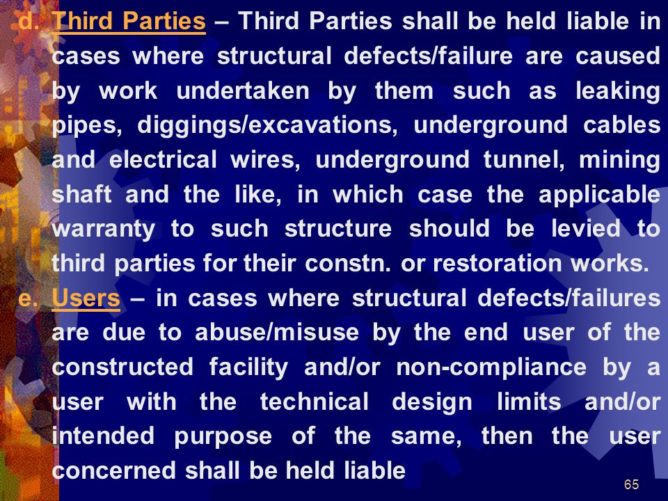 Third Parties – Third Parties shall be held liable in cases where structural defects/failure are caused by work undertaken by them such as leaking pipes, diggings/excavations, underground cables and electrical wires, underground tunnel, mining shaft and the like, in which case the applicable warranty to such structure should be levied to third parties for their constn. or restoration works.
