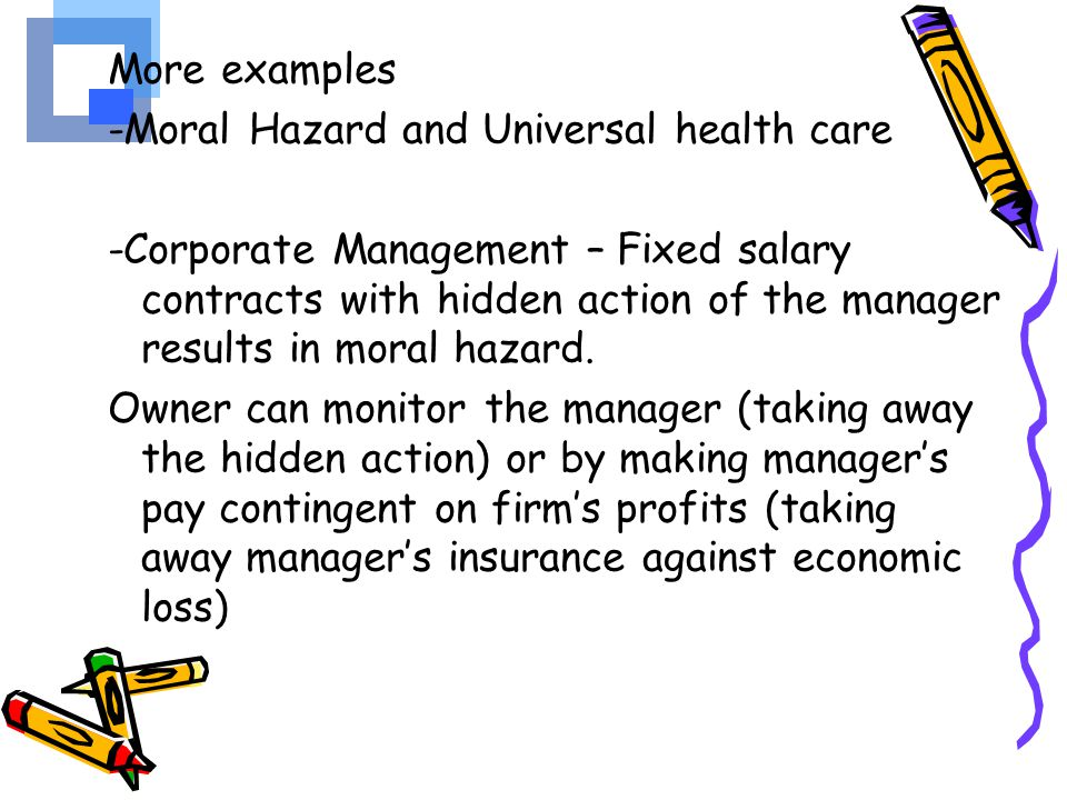 More examples -Moral Hazard and Universal health care -Corporate Management – Fixed salary contracts with hidden action of the manager results in moral hazard.