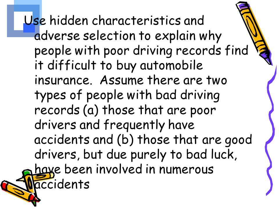 Use hidden characteristics and adverse selection to explain why people with poor driving records find it difficult to buy automobile insurance.