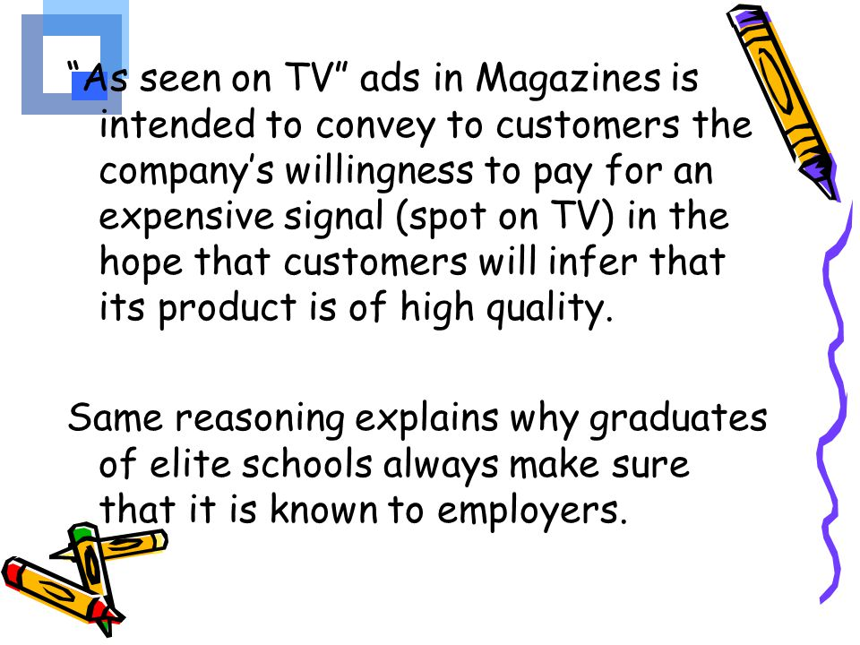 As seen on TV ads in Magazines is intended to convey to customers the company's willingness to pay for an expensive signal (spot on TV) in the hope that customers will infer that its product is of high quality.