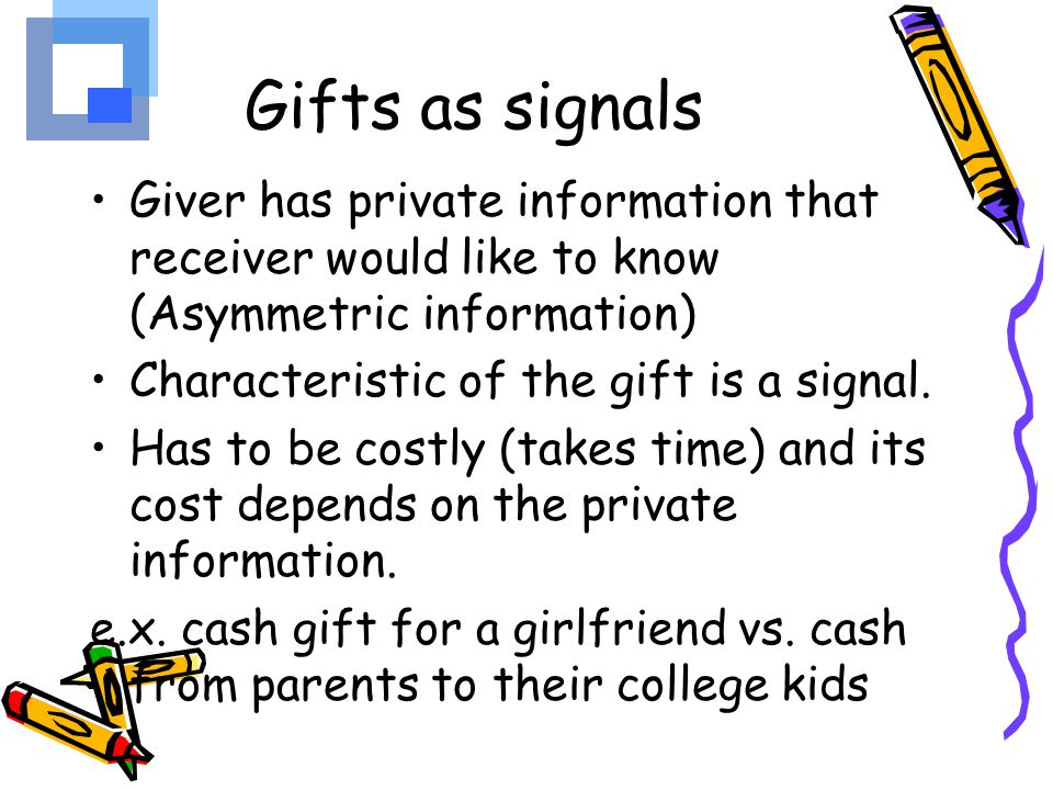 Gifts as signals Giver has private information that receiver would like to know (Asymmetric information)