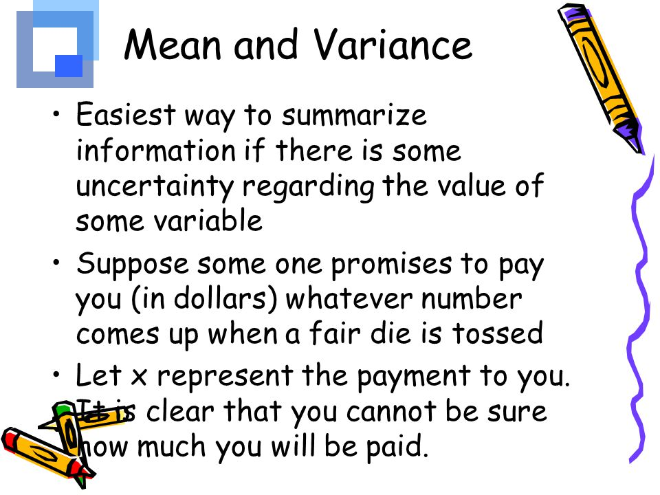 Mean and Variance Easiest way to summarize information if there is some uncertainty regarding the value of some variable.