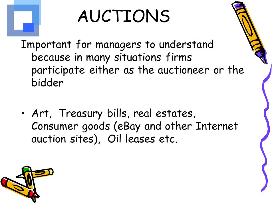 AUCTIONS Important for managers to understand because in many situations firms participate either as the auctioneer or the bidder.