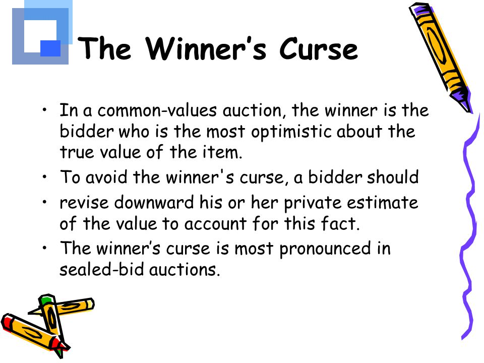 The Winner's Curse In a common-values auction, the winner is the bidder who is the most optimistic about the true value of the item.