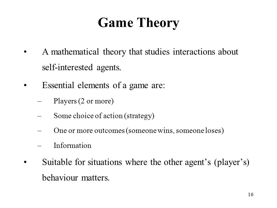 Game Theory A mathematical theory that studies interactions about self-interested agents. Essential elements of a game are: