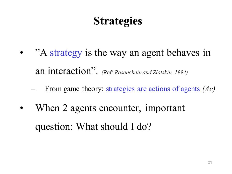 Strategies A strategy is the way an agent behaves in an interaction . (Ref: Rosenchein and Zlotskin, 1994)
