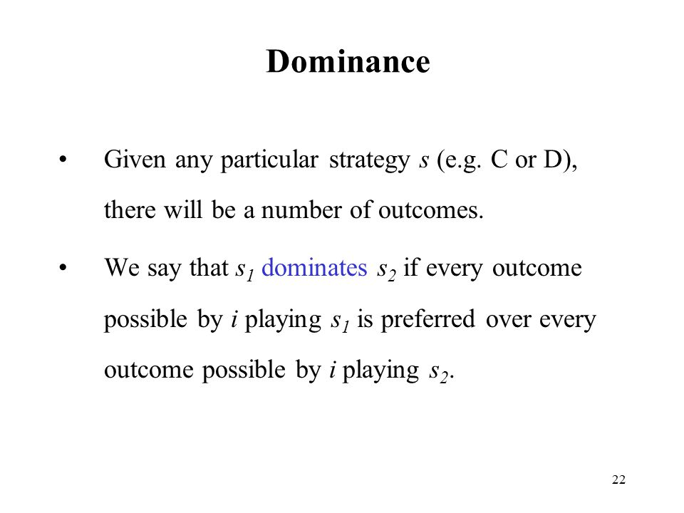 Dominance Given any particular strategy s (e.g. C or D), there will be a number of outcomes.