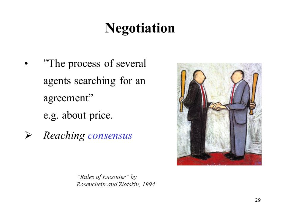 Negotiation The process of several agents searching for an agreement e.g. about price. Reaching consensus.