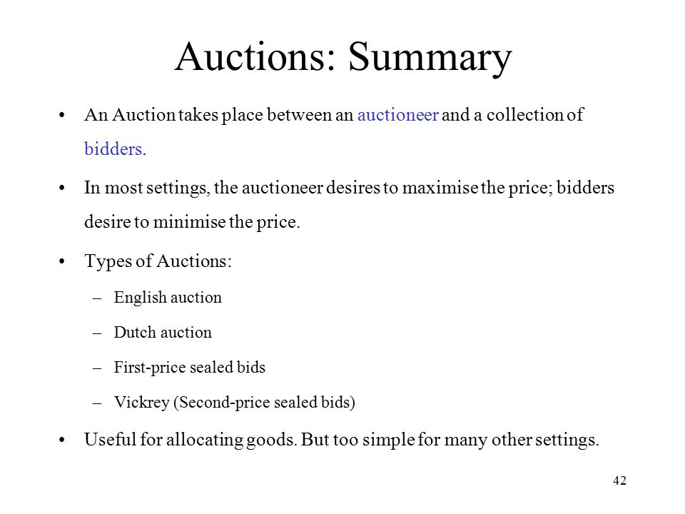 Auctions: Summary An Auction takes place between an auctioneer and a collection of bidders.
