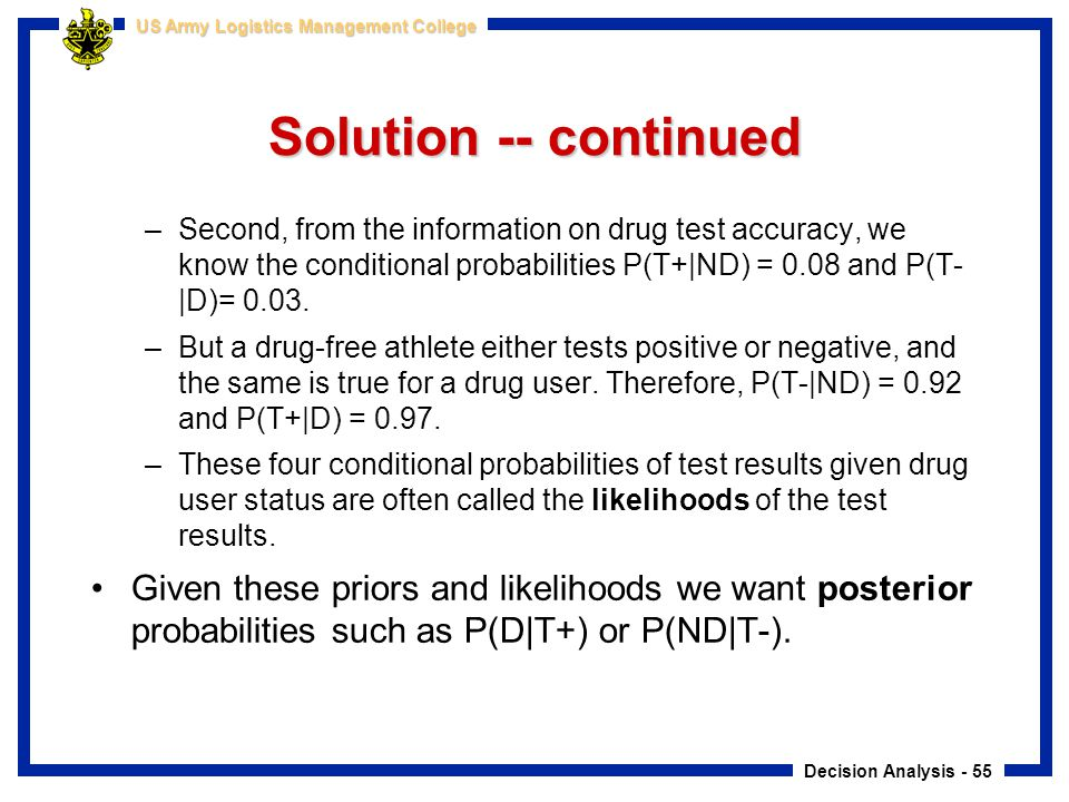 Solution -- continued Second, from the information on drug test accuracy, we know the conditional probabilities P(T+|ND) = 0.08 and P(T-|D)= 0.03.
