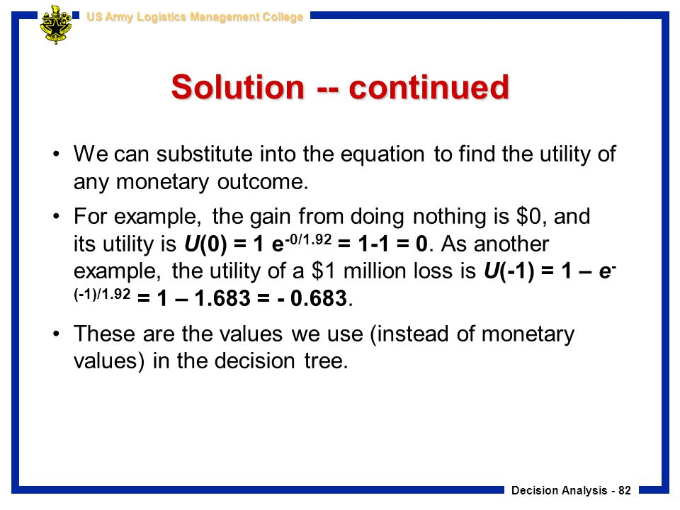 Solution -- continued We can substitute into the equation to find the utility of any monetary outcome.
