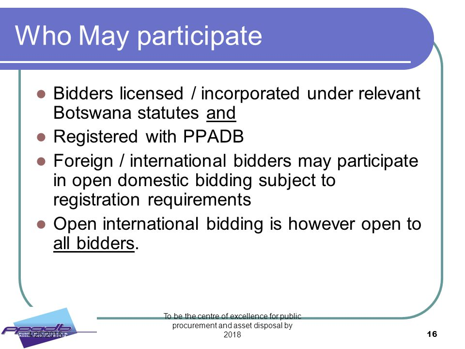 Who May participate Bidders licensed / incorporated under relevant Botswana statutes and. Registered with PPADB.