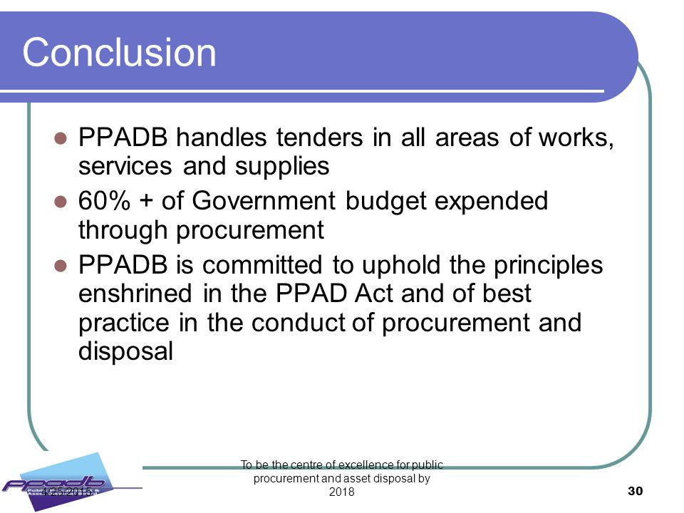 Conclusion PPADB handles tenders in all areas of works, services and supplies. 60% + of Government budget expended through procurement.