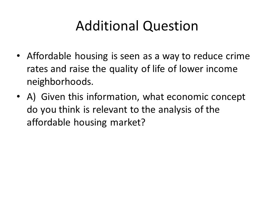 Additional Question Affordable housing is seen as a way to reduce crime rates and raise the quality of life of lower income neighborhoods.
