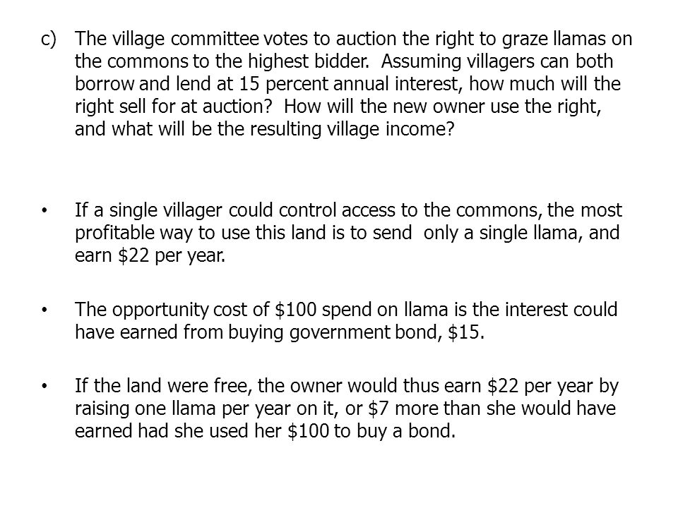 The village committee votes to auction the right to graze llamas on the commons to the highest bidder. Assuming villagers can both borrow and lend at 15 percent annual interest, how much will the right sell for at auction How will the new owner use the right, and what will be the resulting village income