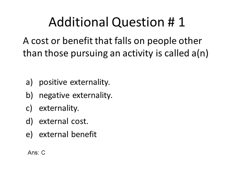 Additional Question # 1 A cost or benefit that falls on people other than those pursuing an activity is called a(n)