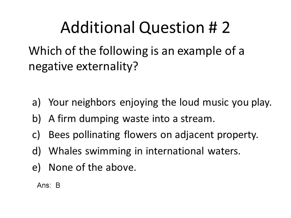 Additional Question # 2 Which of the following is an example of a negative externality Your neighbors enjoying the loud music you play.