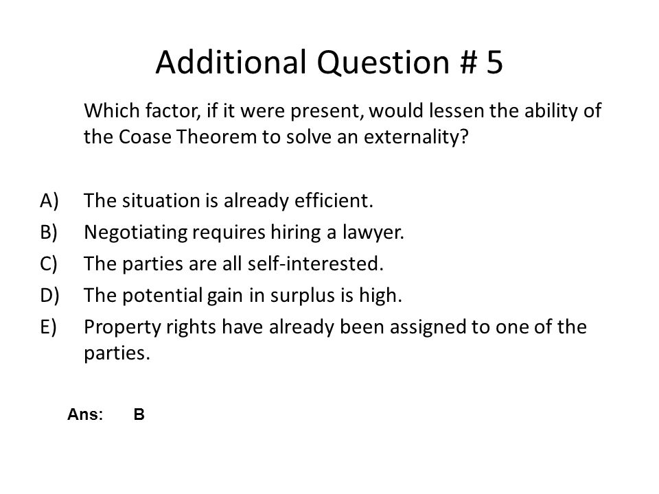 Additional Question # 5 Which factor, if it were present, would lessen the ability of the Coase Theorem to solve an externality