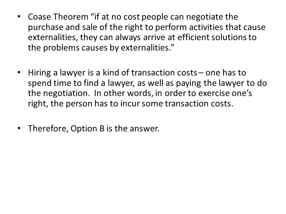 Coase Theorem if at no cost people can negotiate the purchase and sale of the right to perform activities that cause externalities, they can always arrive at efficient solutions to the problems causes by externalities.