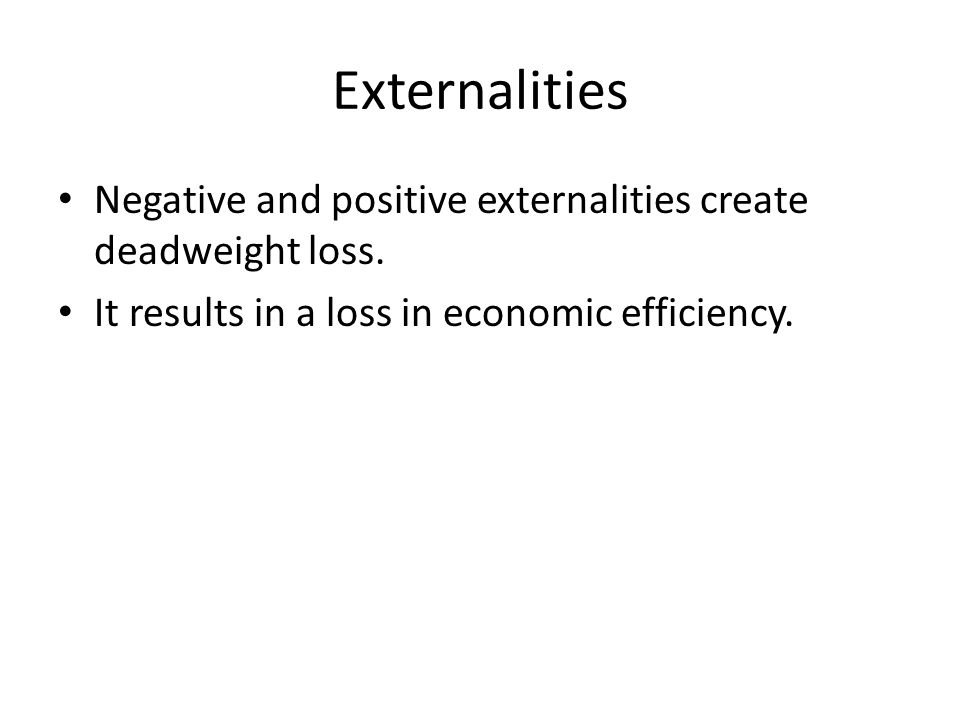 Externalities Negative and positive externalities create deadweight loss.