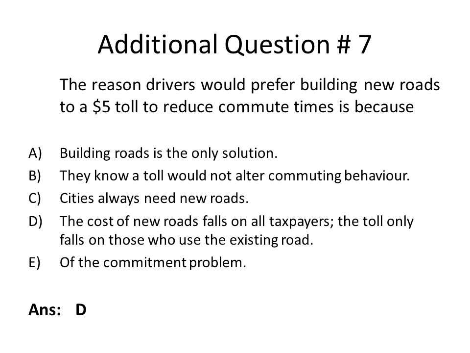 Additional Question # 7 The reason drivers would prefer building new roads to a $5 toll to reduce commute times is because.