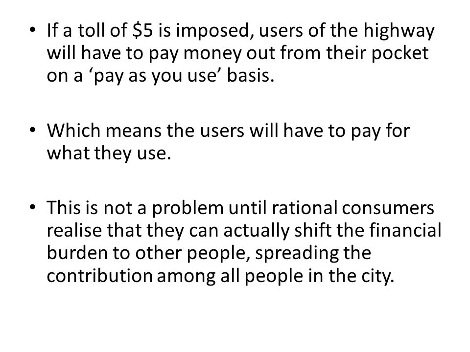 If a toll of $5 is imposed, users of the highway will have to pay money out from their pocket on a 'pay as you use' basis.