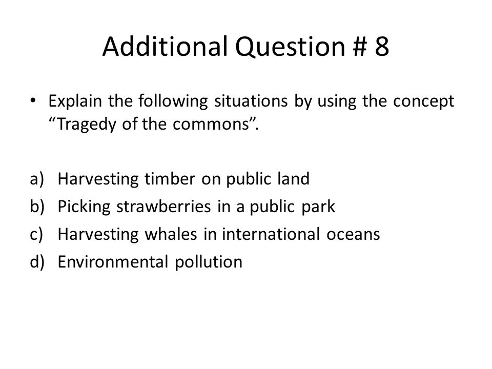 Additional Question # 8 Explain the following situations by using the concept Tragedy of the commons .